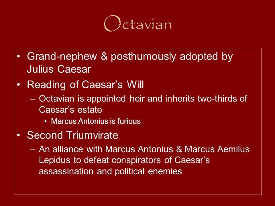 Octavian Grand-nephew & posthumously adopted by Julius Caesar Reading of Caesar's Will –Octavian is appointed heir and inherits two-thirds of Caesar's estate Marcus Antonius is furious Second Triumvirate –An alliance with Marcus Antonius & Marcus Aemilus Lepidus to defeat conspirators of Caesar's assassination and political enemies