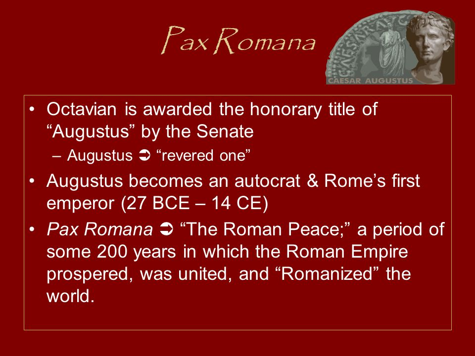 Pax Romana Octavian is awarded the honorary title of Augustus by the Senate –Augustus  revered one Augustus becomes an autocrat & Rome's first emperor (27 BCE – 14 CE) Pax Romana  The Roman Peace; a period of some 200 years in which the Roman Empire prospered, was united, and Romanized the world.