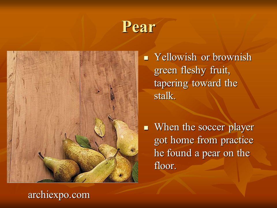 Pear Yellowish or brownish green fleshy fruit, tapering toward the stalk.