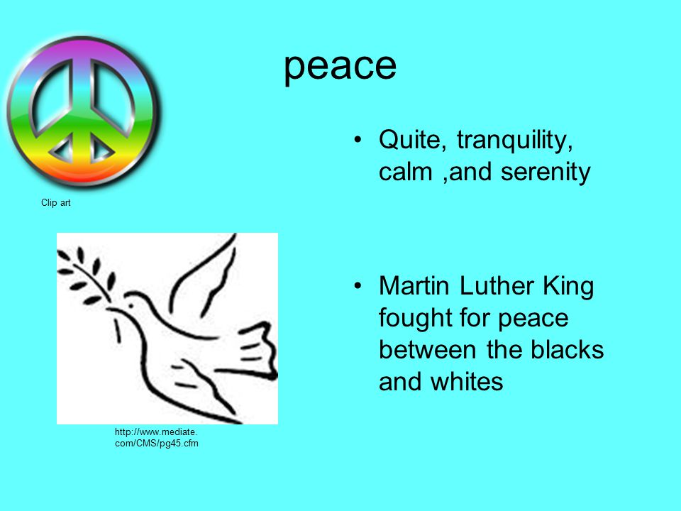 peace.Quite, tranquility, calm,and serenity Martin Luther King fought for peace between the blacks and whites Clip art http://www.mediate.