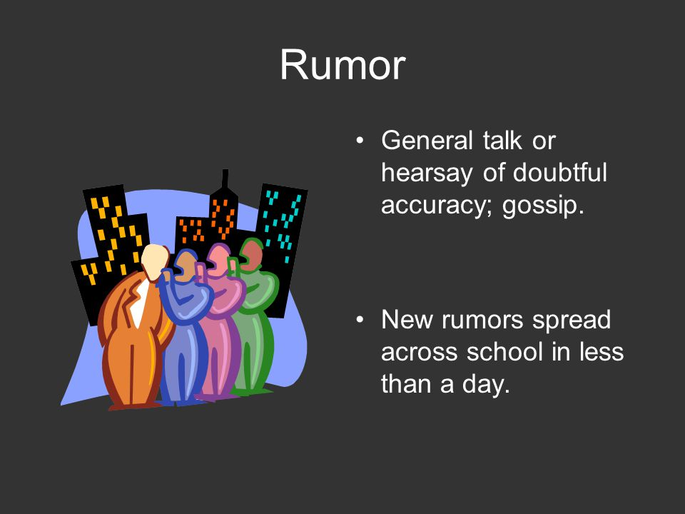 Rumor General talk or hearsay of doubtful accuracy; gossip.
