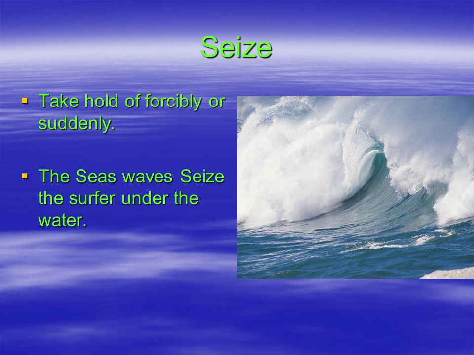 Seize  Take hold of forcibly or suddenly.  The Seas waves Seize the surfer under the water.