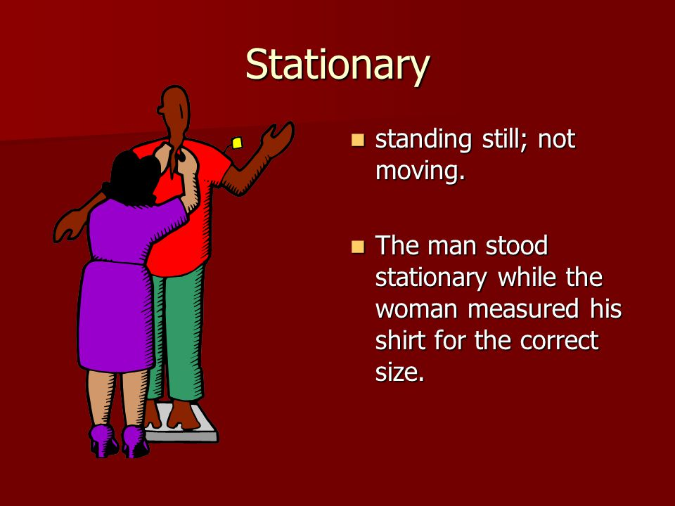 Stationary standing still; not moving. standing still; not moving.