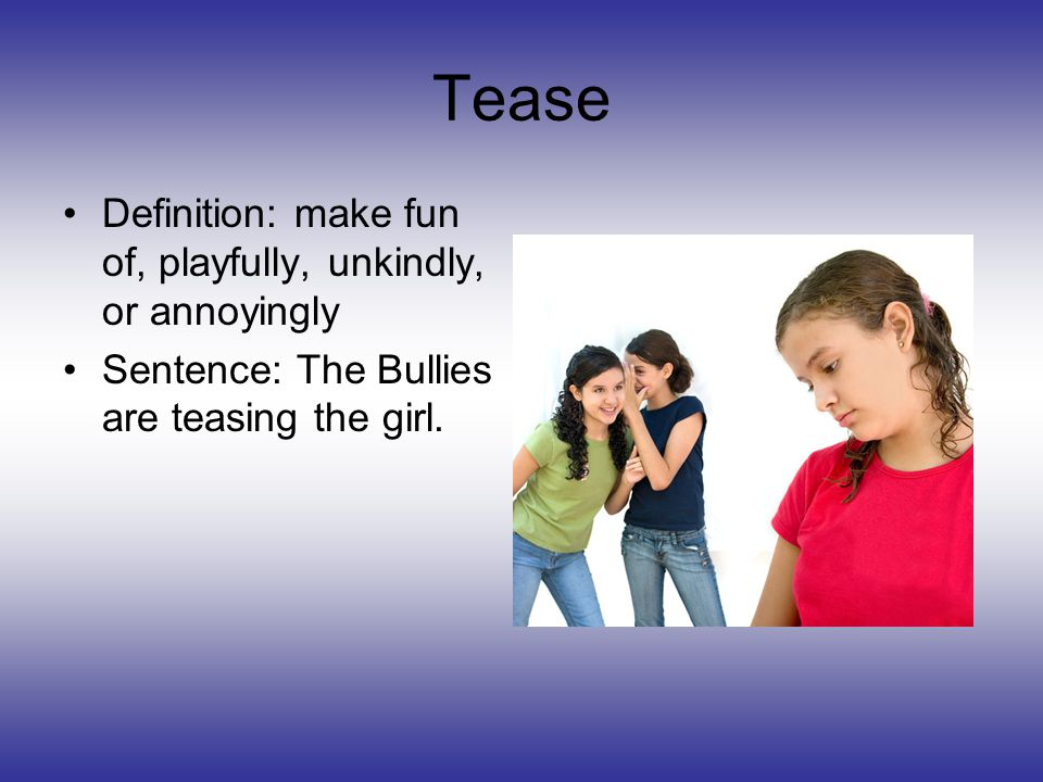 Tease Definition: make fun of, playfully, unkindly, or annoyingly Sentence: The Bullies are teasing the girl.