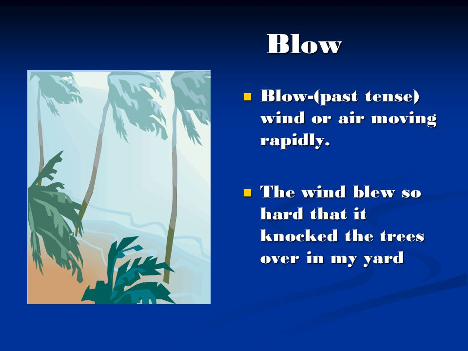 Blow Blow-(past tense) wind or air moving rapidly.
