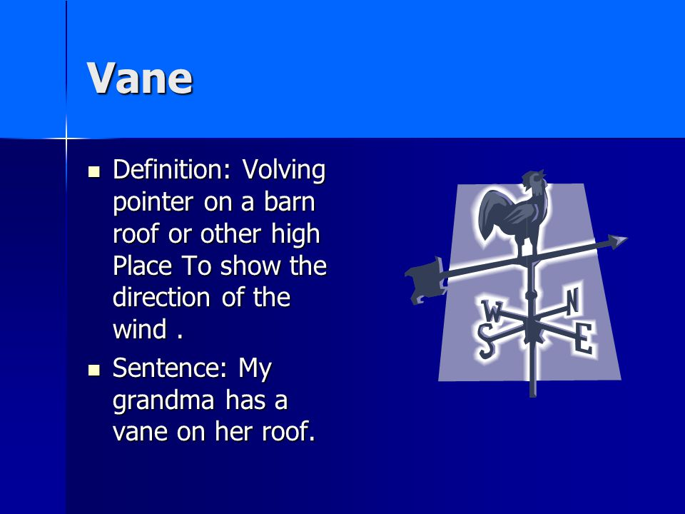 Vane Definition: Volving pointer on a barn roof or other high Place To show the direction of the wind.