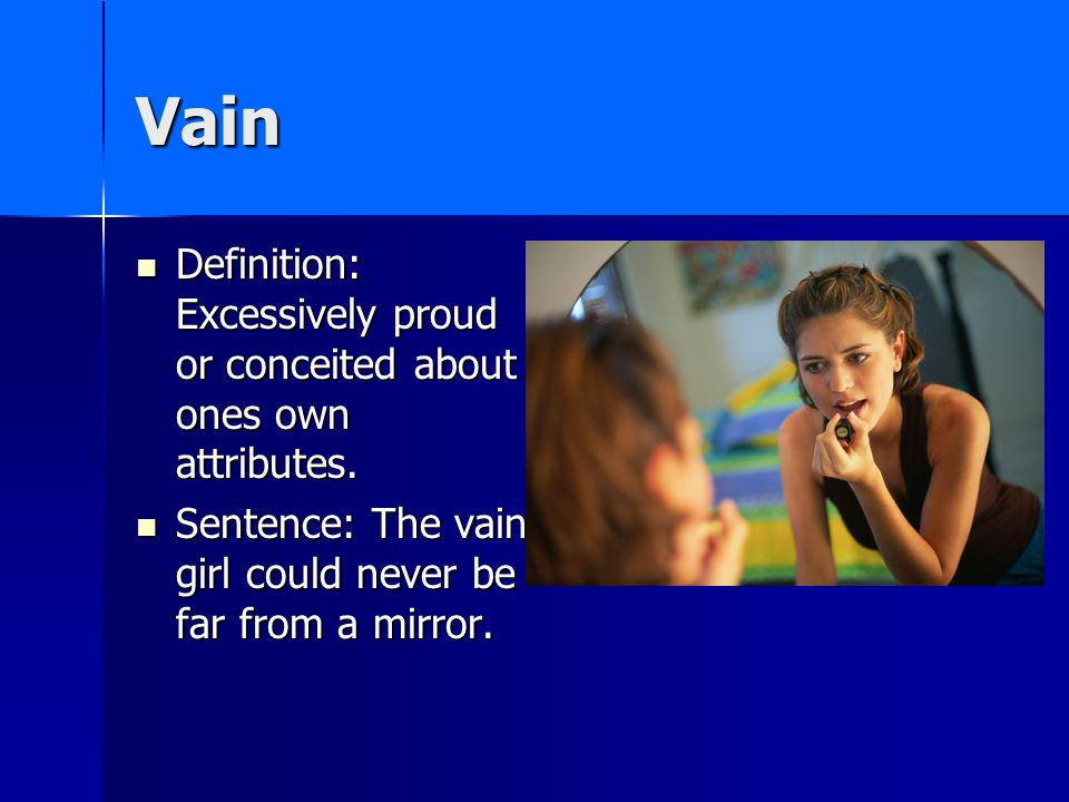 Vain Definition: Excessively proud or conceited about ones own attributes.
