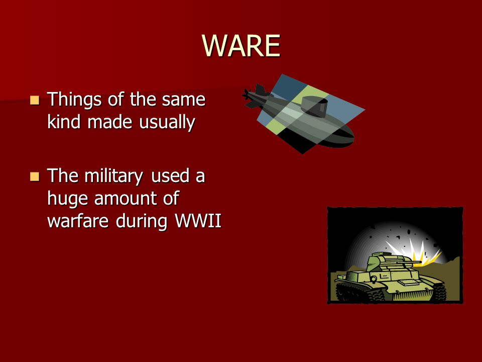WARE Things of the same kind made usually Things of the same kind made usually The military used a huge amount of warfare during WWII The military used a huge amount of warfare during WWII