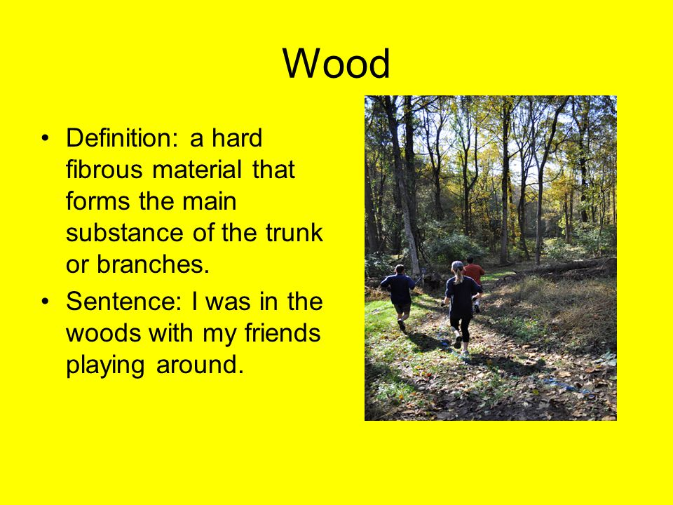 Wood Definition: a hard fibrous material that forms the main substance of the trunk or branches.