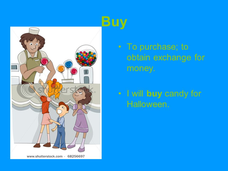 Buy To purchase; to obtain exchange for money. I will buy candy for Halloween.