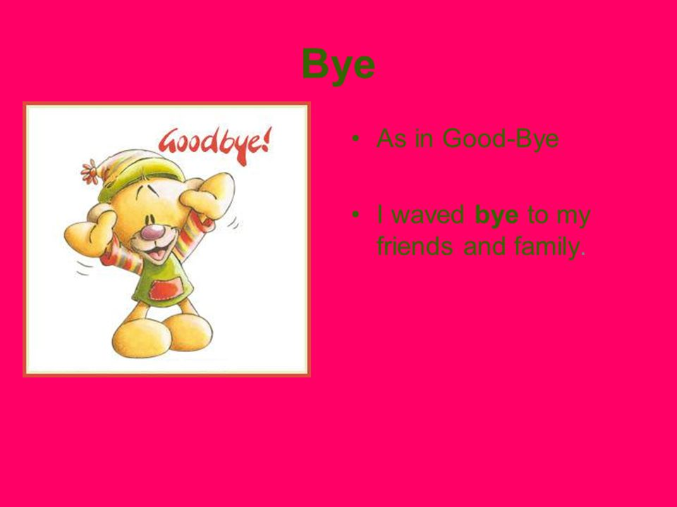 Bye As in Good-Bye I waved bye to my friends and family.