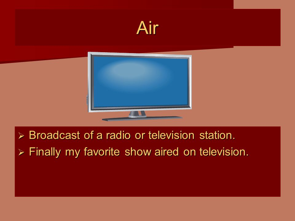 Air  Broadcast of a radio or television station.  Finally my favorite show aired on television.