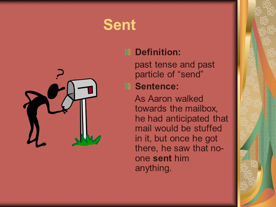 Sent Definition: past tense and past particle of send Sentence: As Aaron walked towards the mailbox, he had anticipated that mail would be stuffed in it, but once he got there, he saw that no- one sent him anything.