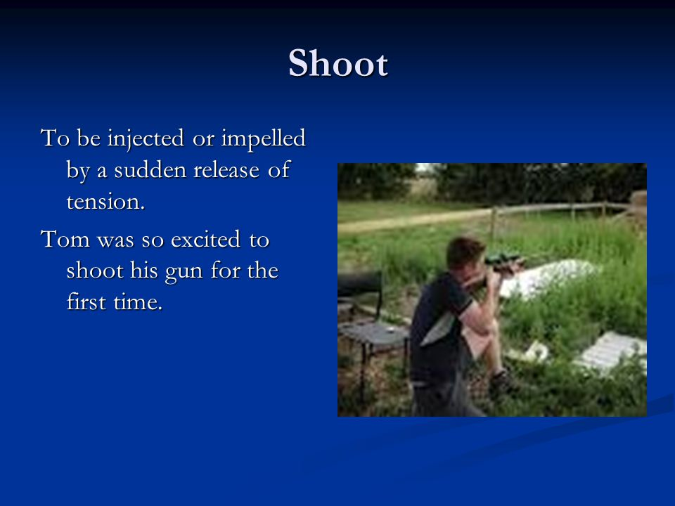 Shoot To be injected or impelled by a sudden release of tension.