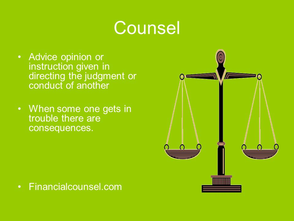 Counsel Advice opinion or instruction given in directing the judgment or conduct of another When some one gets in trouble there are consequences.
