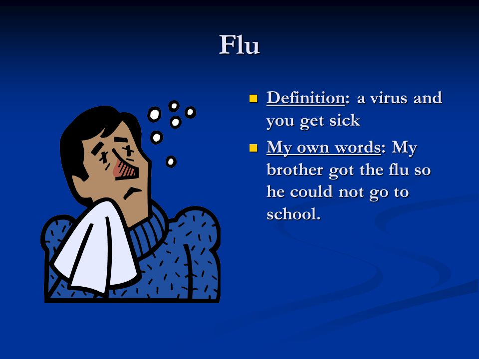 Flu Definition: a virus and you get sick My own words: My brother got the flu so he could not go to school.
