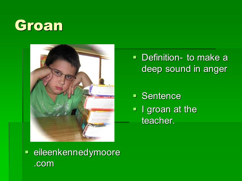 Groan  eileenkennedymoore.com  Definition- to make a deep sound in anger  Sentence  I groan at the teacher.