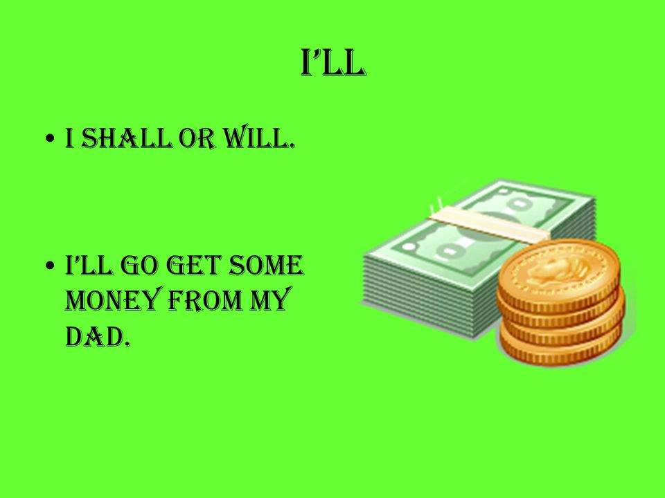 I'll I shall or will. I'll go get some money from my dad.