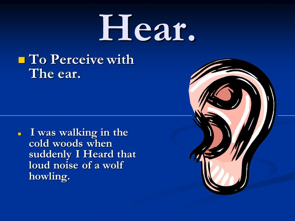 Hear. To Perceive with The ear. To Perceive with The ear.