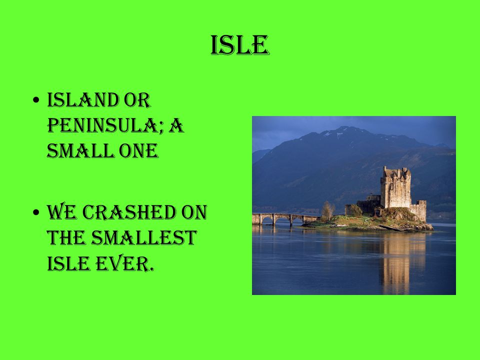 isle Island or peninsula; a small one We crashed on the smallest isle ever.