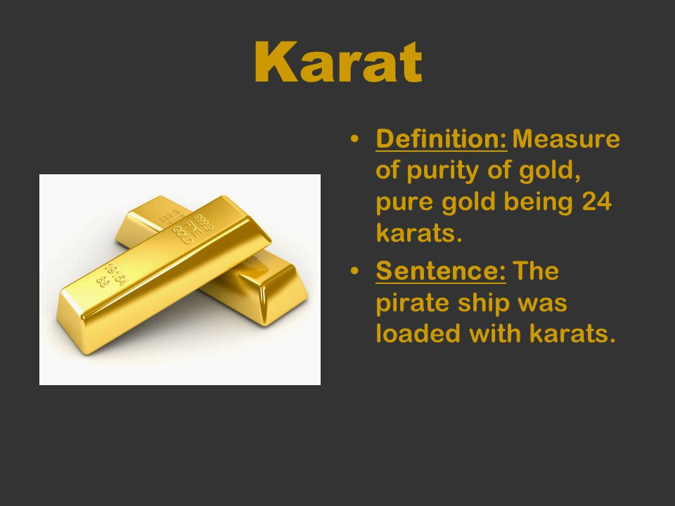 Karat Definition: Measure of purity of gold, pure gold being 24 karats.