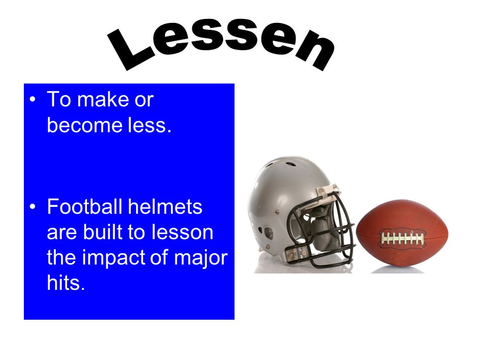 To make or become less. Football helmets are built to lesson the impact of major hits.