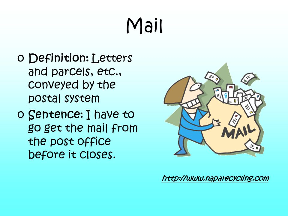 Mail oDefinition: Letters and parcels, etc., conveyed by the postal system oSentence: I have to go get the mail from the post office before it closes.