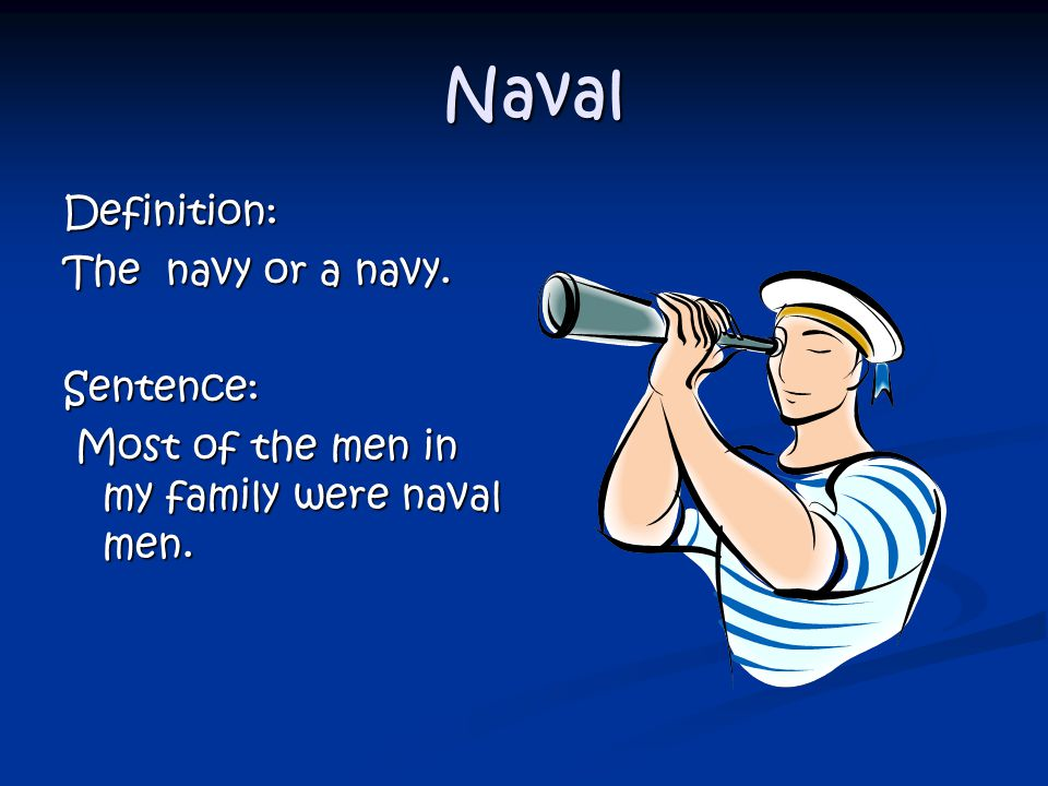 Naval Naval Definition: The navy or a navy. Sentence: Most of the men in my family were naval men.