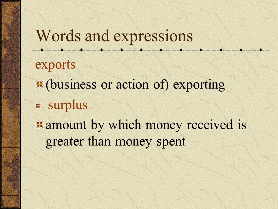 Words and expressions exports (business or action of) exporting surplus amount by which money received is greater than money spent