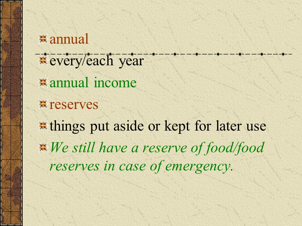 annual every/each year annual income reserves things put aside or kept for later use We still have a reserve of food/food reserves in case of emergency.