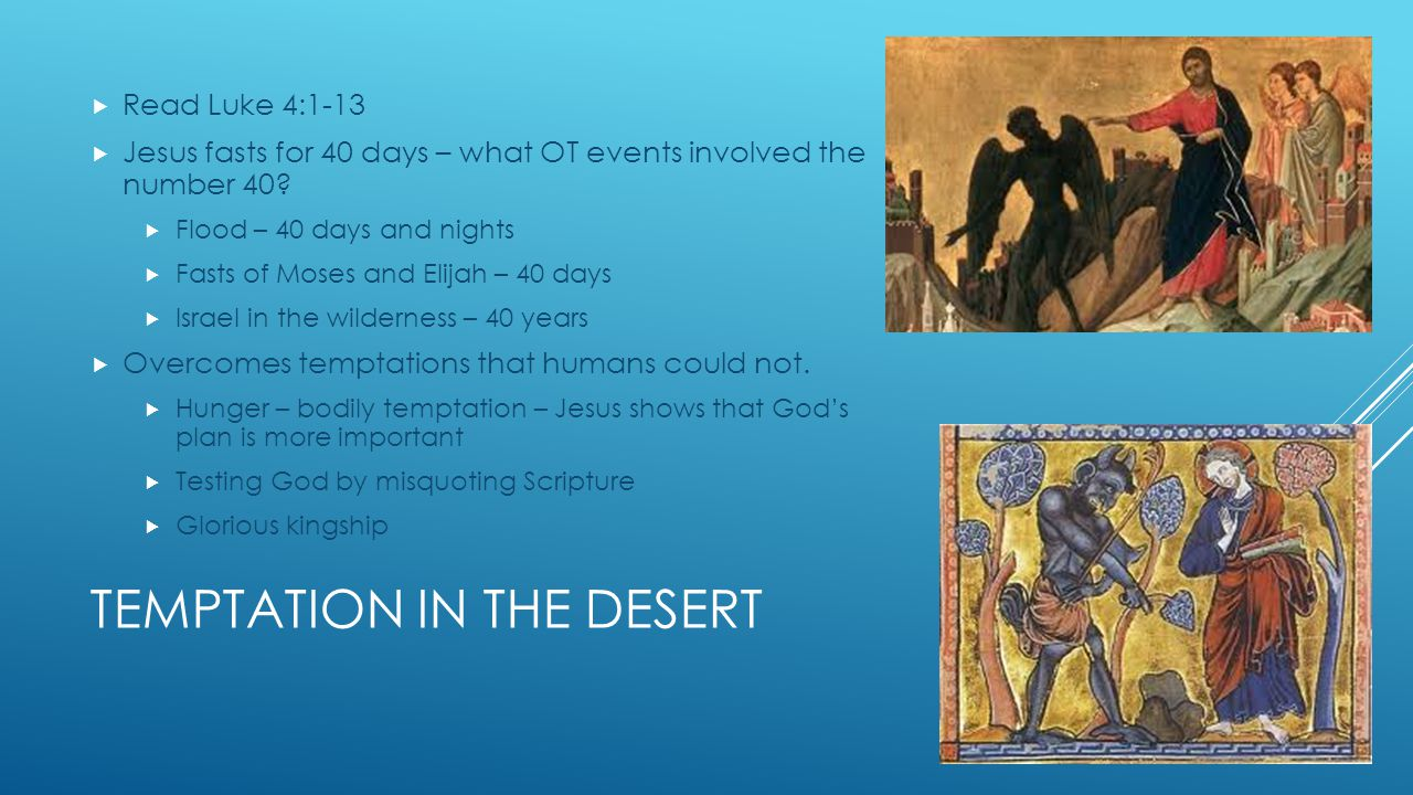 TEMPTATION IN THE DESERT  Read Luke 4:1-13  Jesus fasts for 40 days – what OT events involved the number 40.