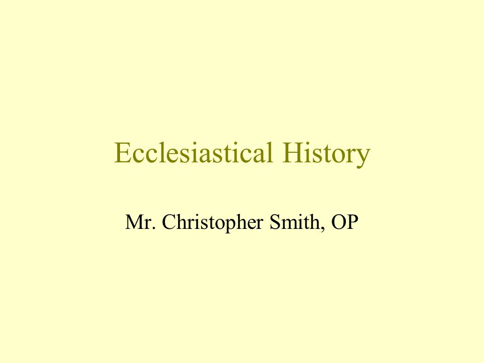 Ecclesiastical History Mr. Christopher Smith, OP