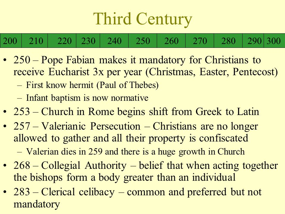 Third Century 250 – Pope Fabian makes it mandatory for Christians to receive Eucharist 3x per year (Christmas, Easter, Pentecost) –First know hermit (Paul of Thebes) –Infant baptism is now normative 253 – Church in Rome begins shift from Greek to Latin 257 – Valerianic Persecution – Christians are no longer allowed to gather and all their property is confiscated –Valerian dies in 259 and there is a huge growth in Church 268 – Collegial Authority – belief that when acting together the bishops form a body greater than an individual 283 – Clerical celibacy – common and preferred but not mandatory 200 210 220 230 240 250 260 270 280 290 300
