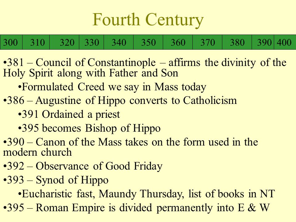 Fourth Century 300 310 320 330 340 350 360 370 380 390 400 381 – Council of Constantinople – affirms the divinity of the Holy Spirit along with Father and Son Formulated Creed we say in Mass today 386 – Augustine of Hippo converts to Catholicism 391 Ordained a priest 395 becomes Bishop of Hippo 390 – Canon of the Mass takes on the form used in the modern church 392 – Observance of Good Friday 393 – Synod of Hippo Eucharistic fast, Maundy Thursday, list of books in NT 395 – Roman Empire is divided permanently into E & W