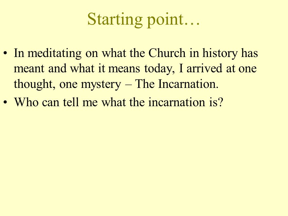 Starting point… In meditating on what the Church in history has meant and what it means today, I arrived at one thought, one mystery – The Incarnation.