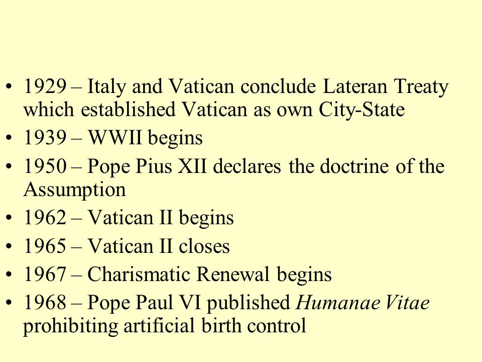 1929 – Italy and Vatican conclude Lateran Treaty which established Vatican as own City-State 1939 – WWII begins 1950 – Pope Pius XII declares the doctrine of the Assumption 1962 – Vatican II begins 1965 – Vatican II closes 1967 – Charismatic Renewal begins 1968 – Pope Paul VI published Humanae Vitae prohibiting artificial birth control