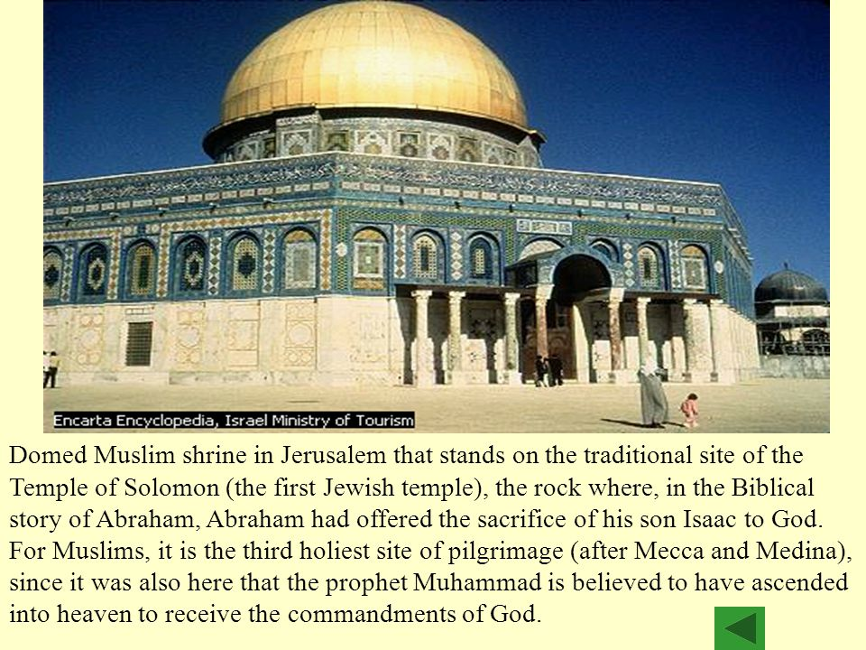 Domed Muslim shrine in Jerusalem that stands on the traditional site of the Temple of Solomon (the first Jewish temple), the rock where, in the Biblical story of Abraham, Abraham had offered the sacrifice of his son Isaac to God.