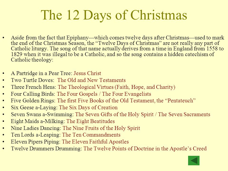 The 12 Days of Christmas Aside from the fact that Epiphany—which comes twelve days after Christmas—used to mark the end of the Christmas Season, the Twelve Days of Christmas are not really any part of Catholic liturgy.