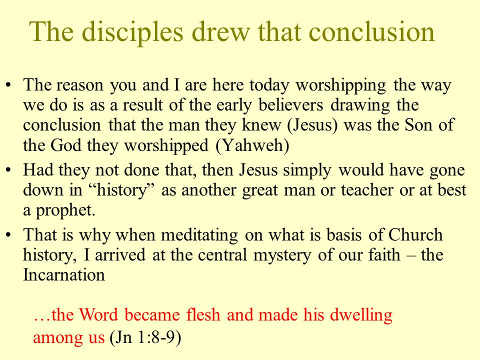 The disciples drew that conclusion The reason you and I are here today worshipping the way we do is as a result of the early believers drawing the conclusion that the man they knew (Jesus) was the Son of the God they worshipped (Yahweh) Had they not done that, then Jesus simply would have gone down in history as another great man or teacher or at best a prophet.