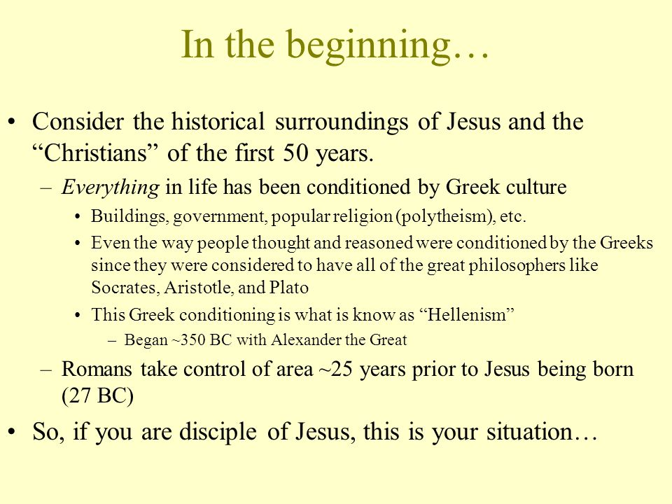In the beginning… Consider the historical surroundings of Jesus and the Christians of the first 50 years.