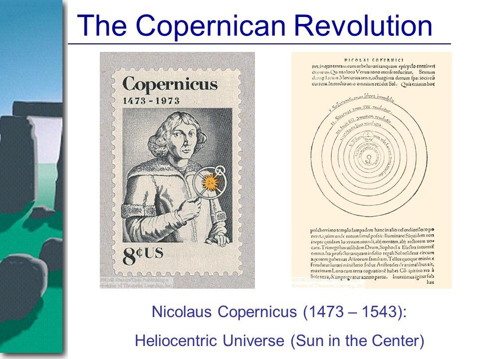 The Copernican Revolution Nicolaus Copernicus (1473 – 1543): Heliocentric Universe (Sun in the Center)