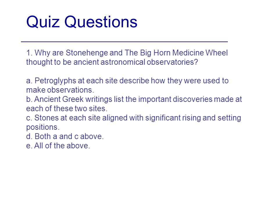 Quiz Questions 1. Why are Stonehenge and The Big Horn Medicine Wheel thought to be ancient astronomical observatories? a. Petroglyphs at each site des