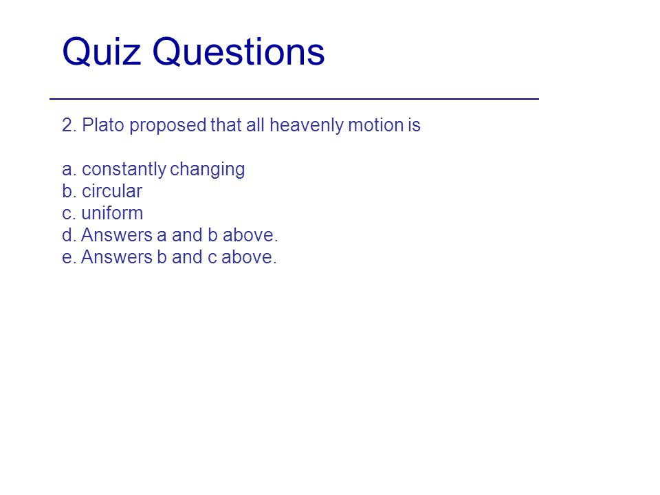 Quiz Questions 2. Plato proposed that all heavenly motion is a. constantly changing b. circular c. uniform d. Answers a and b above. e. Answers b and
