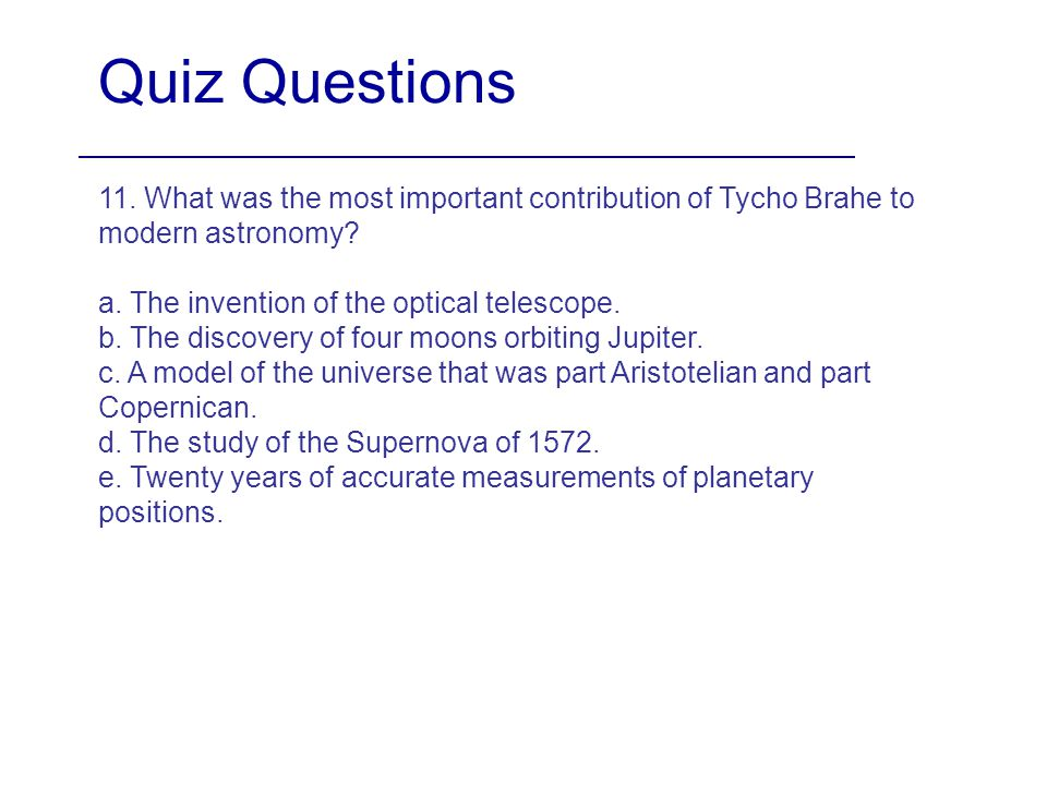 Quiz Questions 11. What was the most important contribution of Tycho Brahe to modern astronomy? a. The invention of the optical telescope. b. The disc