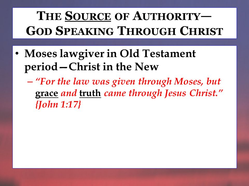 T HE S OURCE OF A UTHORITY — G OD S PEAKING T HROUGH C HRIST Moses lawgiver in Old Testament period—Christ in the New – For the law was given through Moses, but grace and truth came through Jesus Christ. {John 1:17}