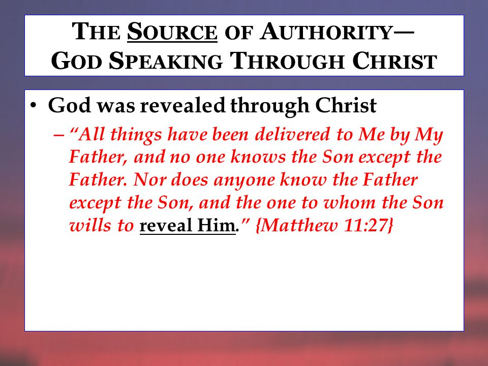 T HE S OURCE OF A UTHORITY — G OD S PEAKING T HROUGH C HRIST Authority given to Christ – For as the Father has life in Himself, so He has granted the Son to have life in Himself, and has given Him authority to execute judgment also, because He is the Son of Man. {John 5:26,27}