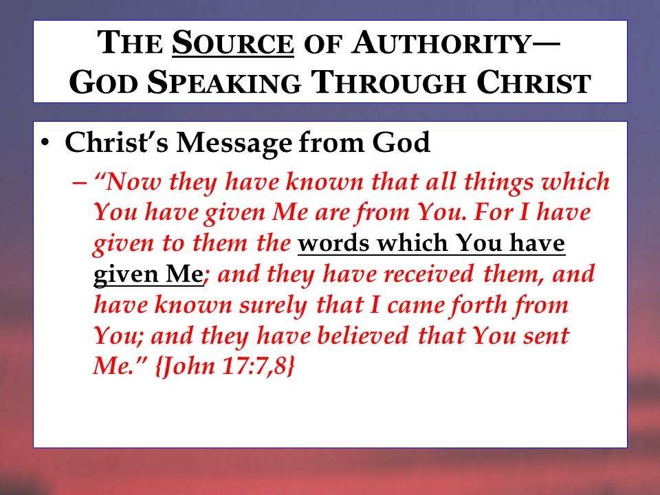 T HE S OURCE OF A UTHORITY — G OD S PEAKING T HROUGH C HRIST Christ's Message from God – Now they have known that all things which You have given Me are from You.
