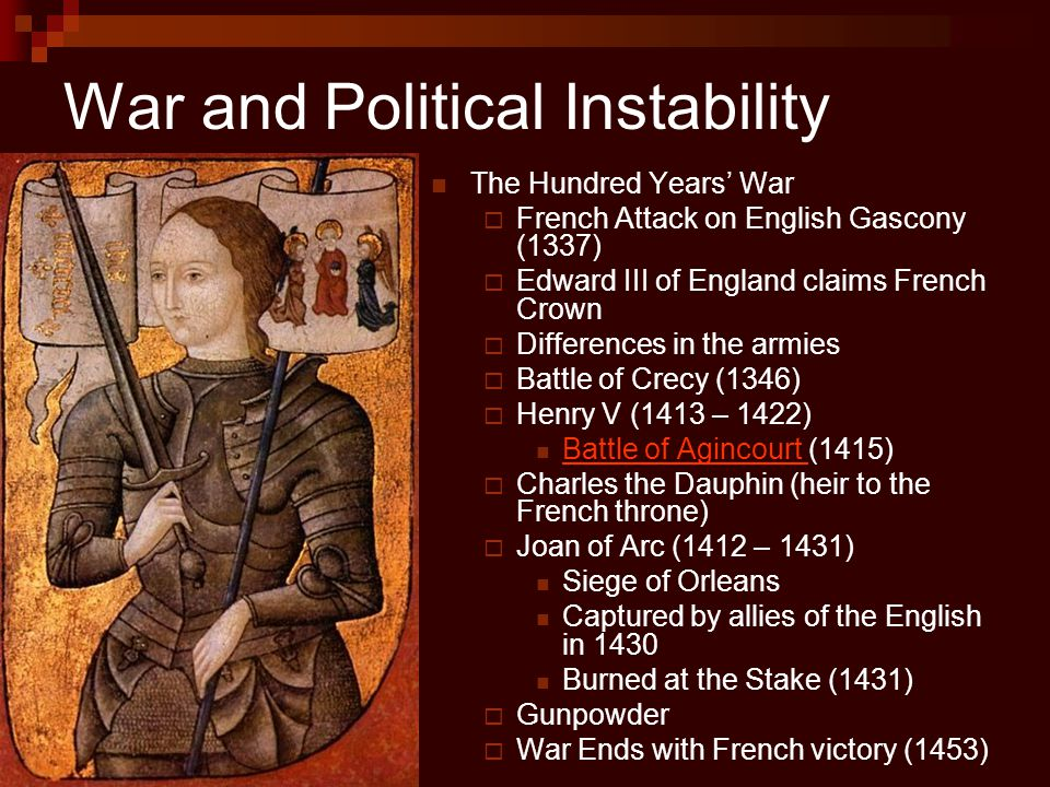 War and Political Instability The Hundred Years' War  French Attack on English Gascony (1337)  Edward III of England claims French Crown  Differenc