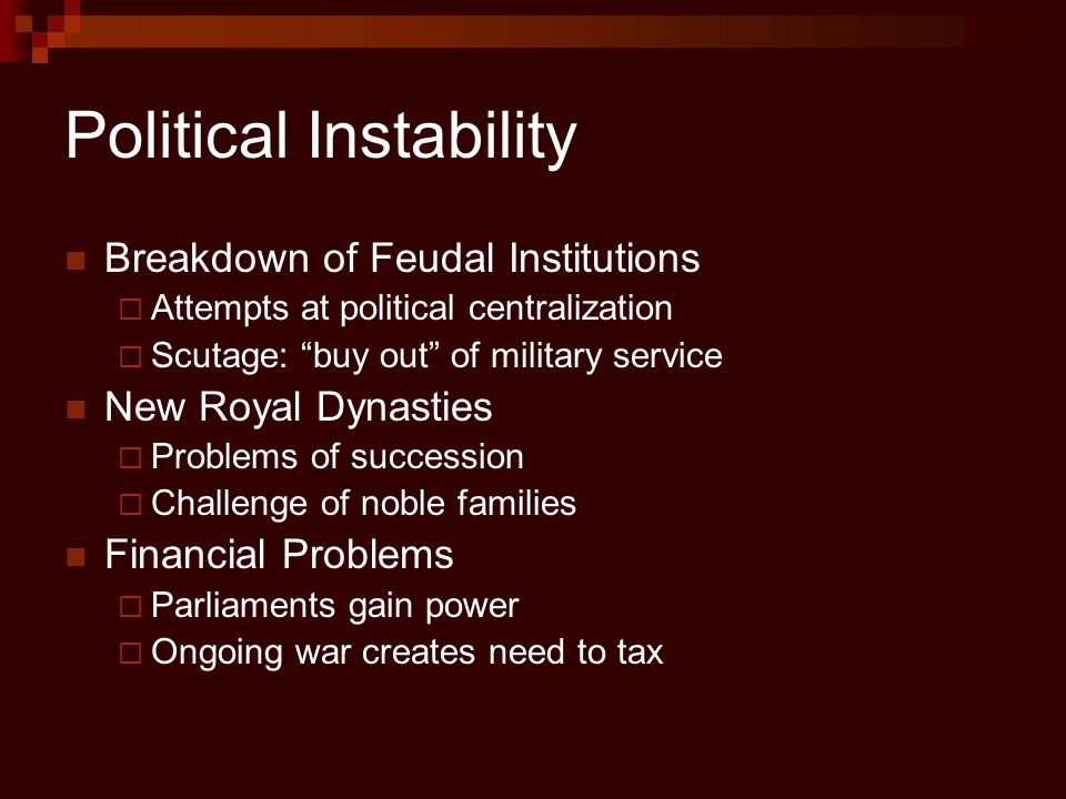 """Political Instability Breakdown of Feudal Institutions  Attempts at political centralization  Scutage: """"buy out"""" of military service New Royal Dynas"""
