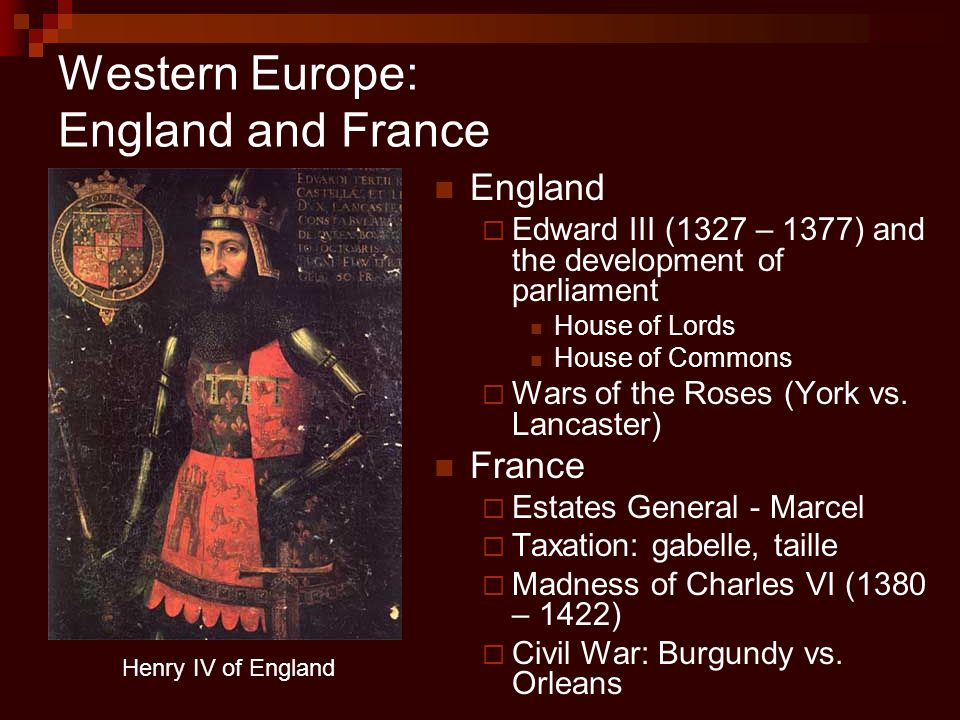 Western Europe: England and France England  Edward III (1327 – 1377) and the development of parliament House of Lords House of Commons  Wars of the